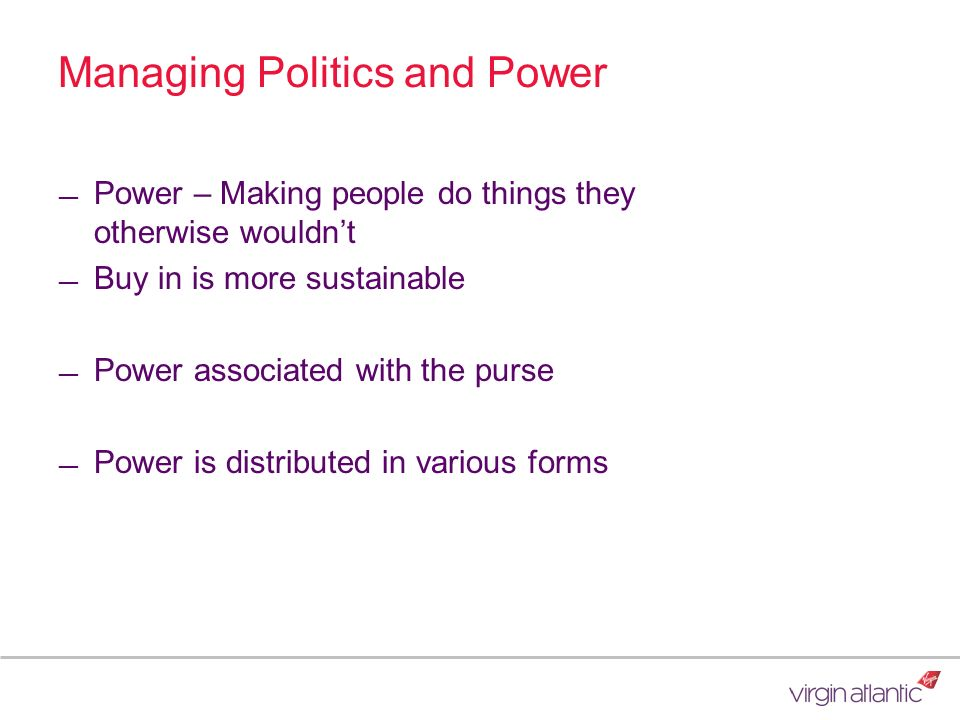 Managing Politics and Power Power – Making people do things they otherwise wouldnt Buy in is more sustainable Power associated with the purse Power is