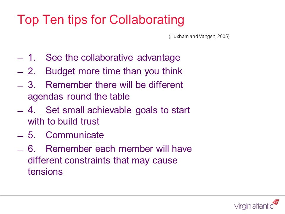 Top Ten tips for Collaborating 1.See the collaborative advantage 2.Budget more time than you think 3.Remember there will be different agendas round th