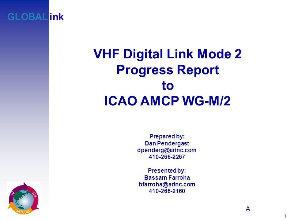 A 1 GLOBALink VHF Digital Link Mode 2 Progress Report to ICAO AMCP WG-M/2 Prepared by: Dan Pendergast dpenderg@arinc.com 410-266-2267 Presented by: Bassam Farroha bfarroha@arinc.com 410-266-2160