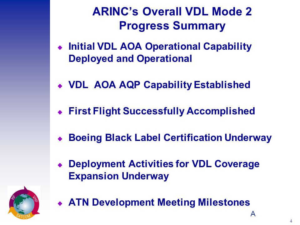 A 4 ARINCs Overall VDL Mode 2 Progress Summary u Initial VDL AOA Operational Capability Deployed and Operational u VDL AOA AQP Capability Established u First Flight Successfully Accomplished u Boeing Black Label Certification Underway u Deployment Activities for VDL Coverage Expansion Underway u ATN Development Meeting Milestones