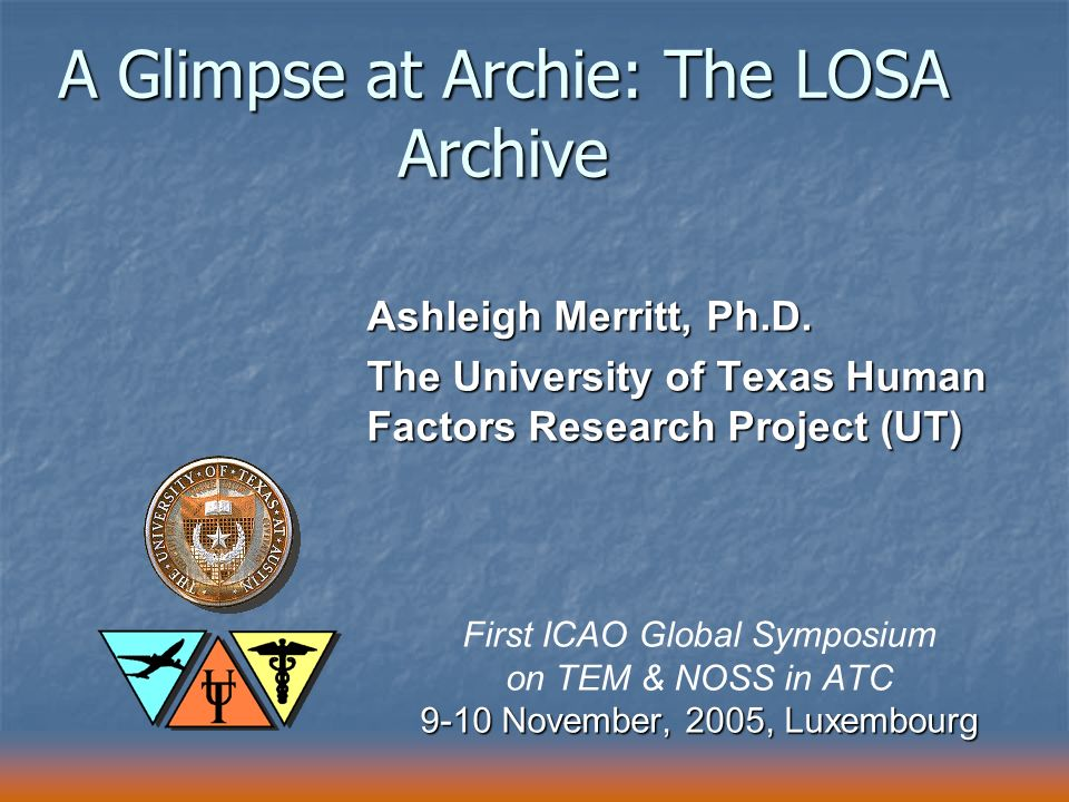 A Glimpse at Archie: The LOSA Archive Ashleigh Merritt, Ph.D. The University of Texas Human Factors Research Project (UT) First ICAO Global Symposium