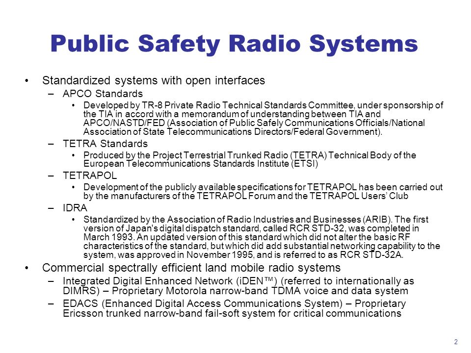 2 Public Safety Radio Systems Standardized systems with open interfaces –APCO Standards Developed by TR-8 Private Radio Technical Standards Committee,