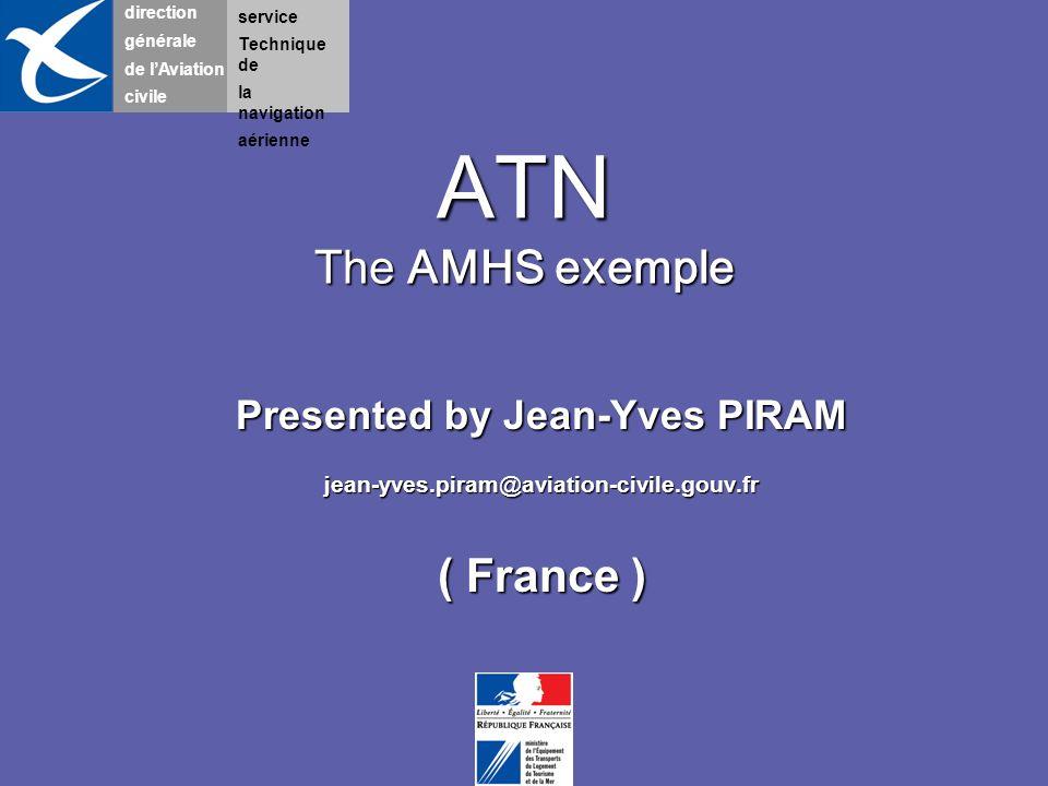 direction générale de lAviation civile service Technique de la navigation aérienne ATN The AMHS exemple Presented by Jean-Yves PIRAM jean-yves.piram@a