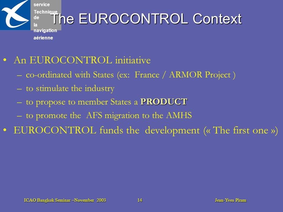 service Technique de la navigation aérienne ICAO Bangkok Seminar –November 2003 14 Jean-Yves Piram The EUROCONTROL Context An EUROCONTROL initiative –