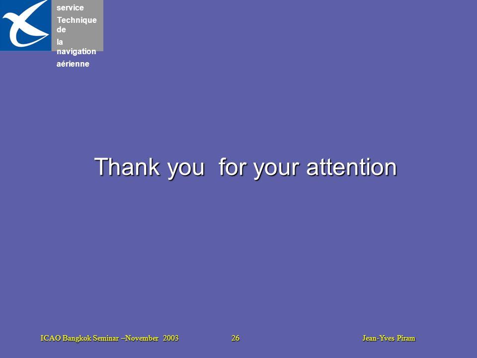 service Technique de la navigation aérienne ICAO Bangkok Seminar –November 2003 26 Jean-Yves Piram Thank you for your attention