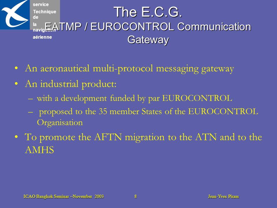 service Technique de la navigation aérienne ICAO Bangkok Seminar –November 2003 8 Jean-Yves Piram The E.C.G. EATMP / EUROCONTROL Communication Gateway