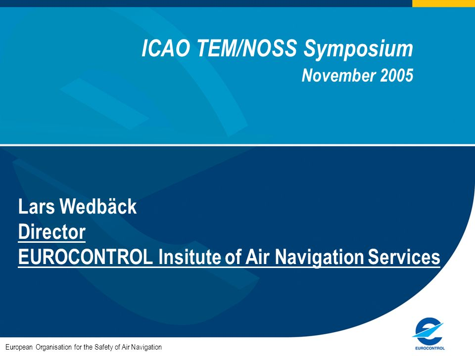 ICAO TEM/NOSS Symposium November 2005 Lars Wedbäck Director EUROCONTROL Insitute of Air Navigation Services European Organisation for the Safety of Ai