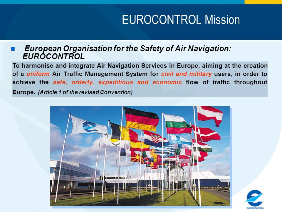EUROCONTROL Mission n European Organisation for the Safety of Air Navigation: EUROCONTROL To harmonise and integrate Air Navigation Services in Europe