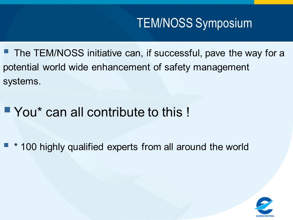 TEM/NOSS Symposium The TEM/NOSS initiative can, if successful, pave the way for a potential world wide enhancement of safety management systems. You*