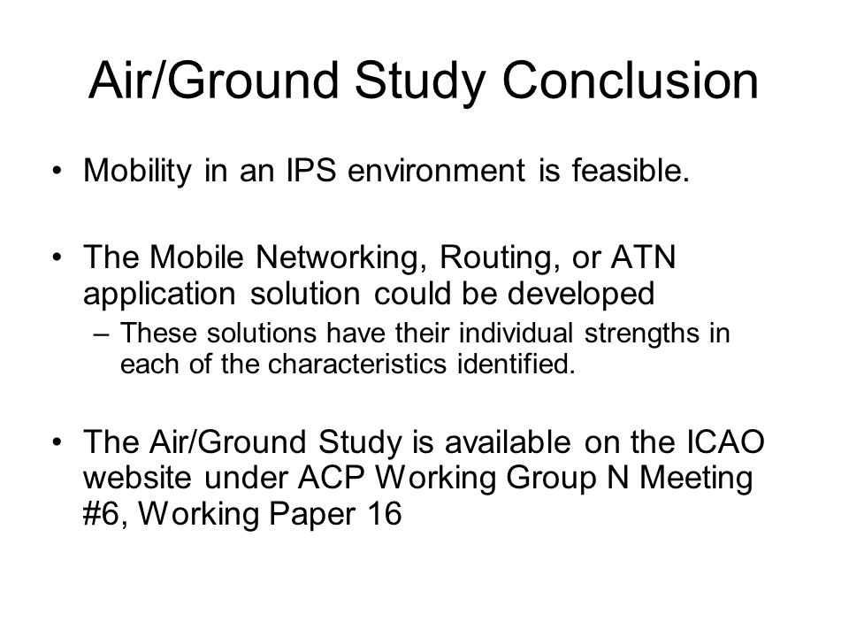 Air/Ground Study Conclusion Mobility in an IPS environment is feasible. The Mobile Networking, Routing, or ATN application solution could be developed