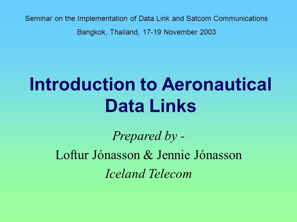 Introduction to Aeronautical Data Links Prepared by - Loftur Jónasson & Jennie Jónasson Iceland Telecom Seminar on the Implementation of Data Link and