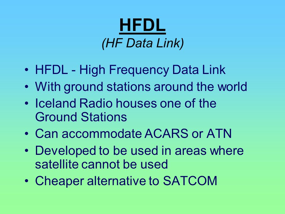 HFDL (HF Data Link) HFDL - High Frequency Data Link With ground stations around the world Iceland Radio houses one of the Ground Stations Can accommod