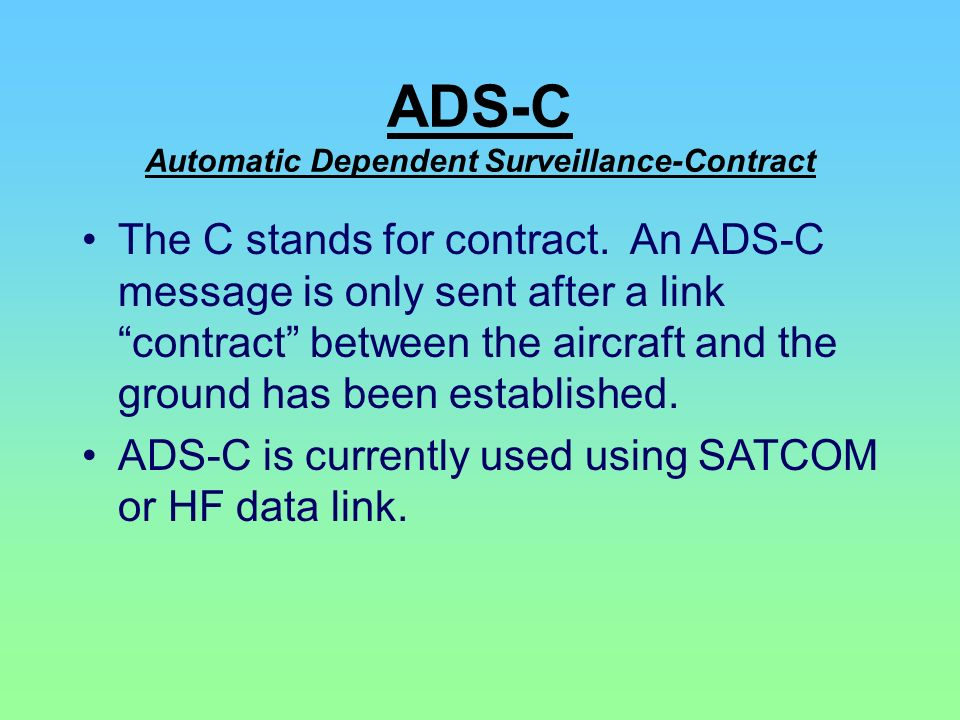 ADS-C Automatic Dependent Surveillance-Contract The C stands for contract. An ADS-C message is only sent after a link contract between the aircraft an