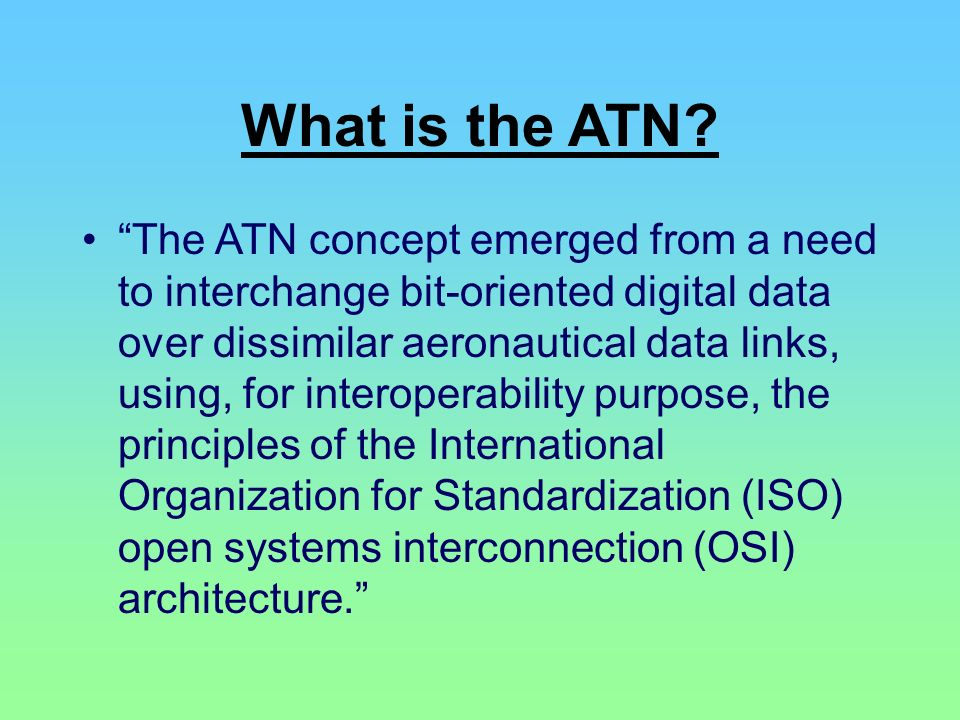 What is the ATN? The ATN concept emerged from a need to interchange bit-oriented digital data over dissimilar aeronautical data links, using, for inte