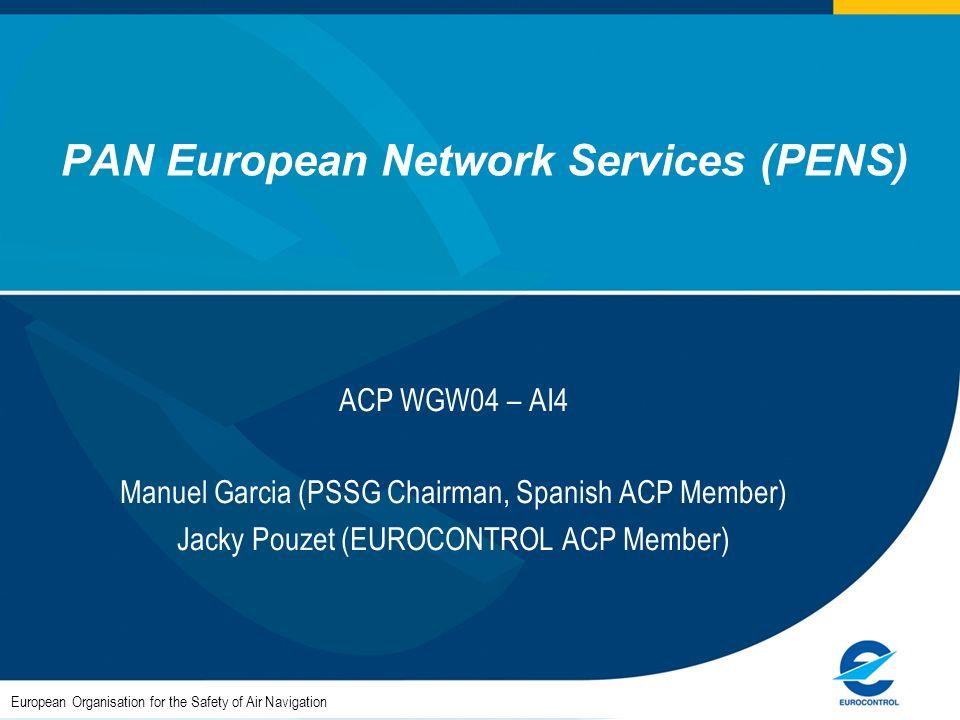 PAN European Network Services (PENS) ACP WGW04 – AI4 Manuel Garcia (PSSG Chairman, Spanish ACP Member) Jacky Pouzet (EUROCONTROL ACP Member) European