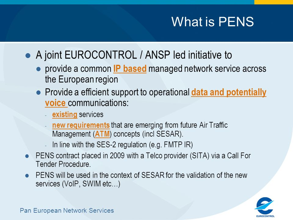 Pan European Network Services What is PENS A joint EUROCONTROL / ANSP led initiative to provide a common IP based managed network service across the E