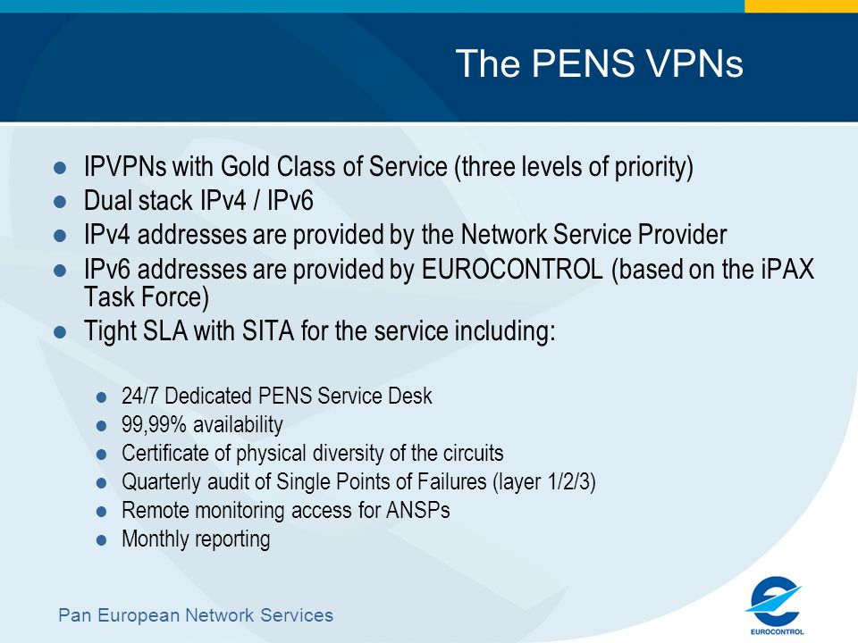 Pan European Network Services The PENS VPNs IPVPNs with Gold Class of Service (three levels of priority) Dual stack IPv4 / IPv6 IPv4 addresses are pro