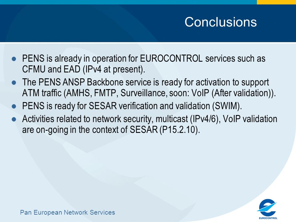 Pan European Network Services Conclusions PENS is already in operation for EUROCONTROL services such as CFMU and EAD (IPv4 at present). The PENS ANSP
