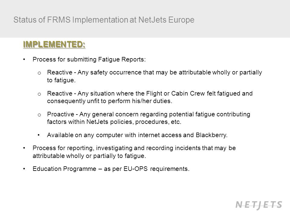 Status of FRMS Implementation at NetJets Europe IMPLEMENTED: Process for submitting Fatigue Reports: o Reactive - Any safety occurrence that may be attributable wholly or partially to fatigue.