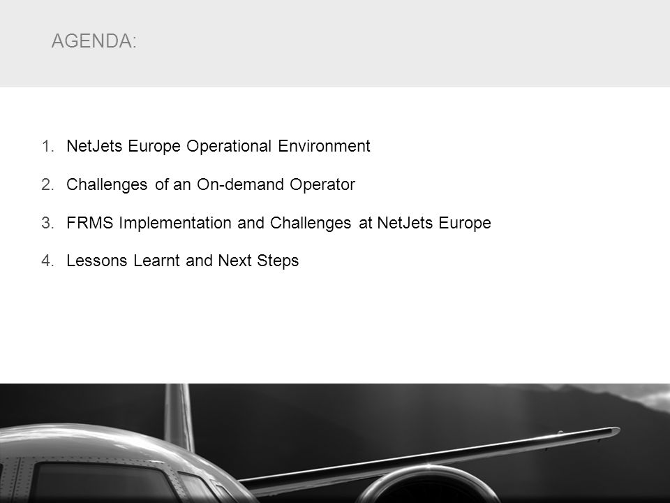 AGENDA: 1.NetJets Europe Operational Environment 2.Challenges of an On-demand Operator 3.FRMS Implementation and Challenges at NetJets Europe 4.Lesson