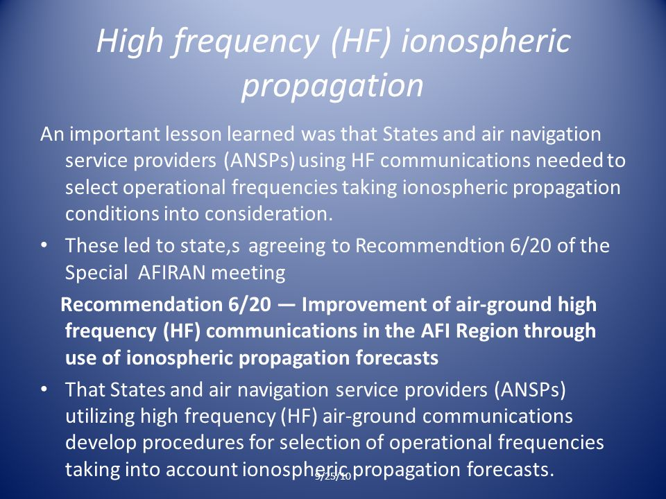 High frequency (HF) ionospheric propagation An important lesson learned was that States and air navigation service providers (ANSPs) using HF communications needed to select operational frequencies taking ionospheric propagation conditions into consideration.
