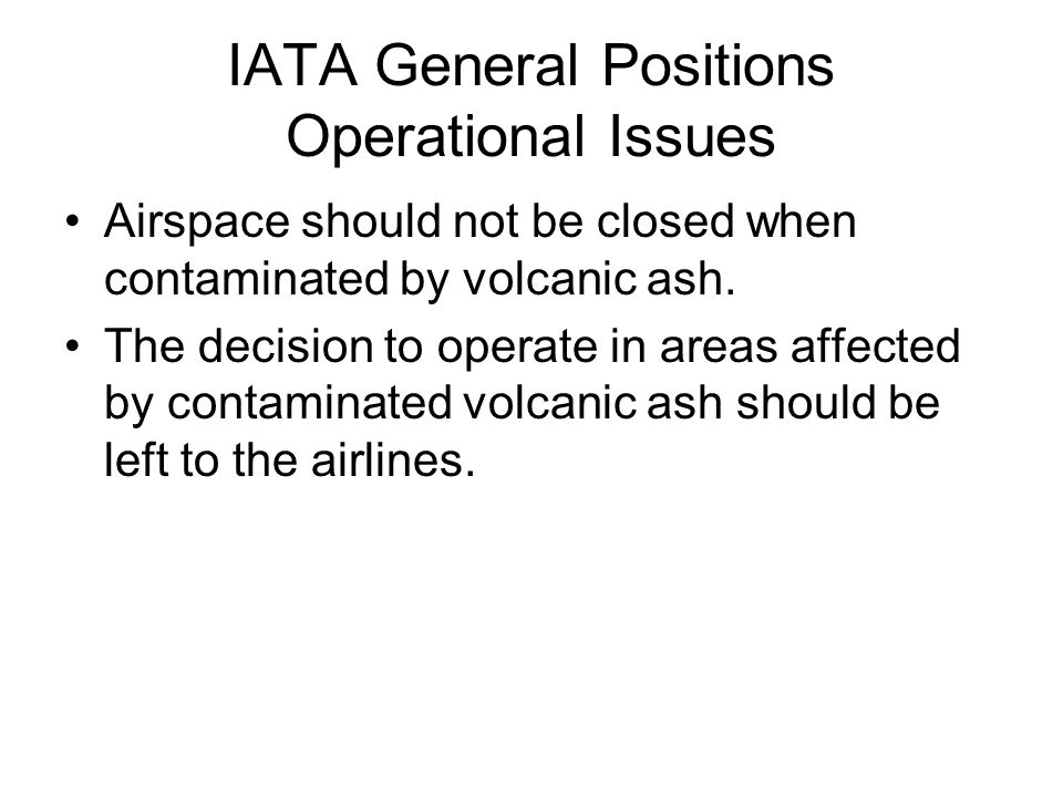 IATA General Positions Operational Issues Airspace should not be closed when contaminated by volcanic ash.