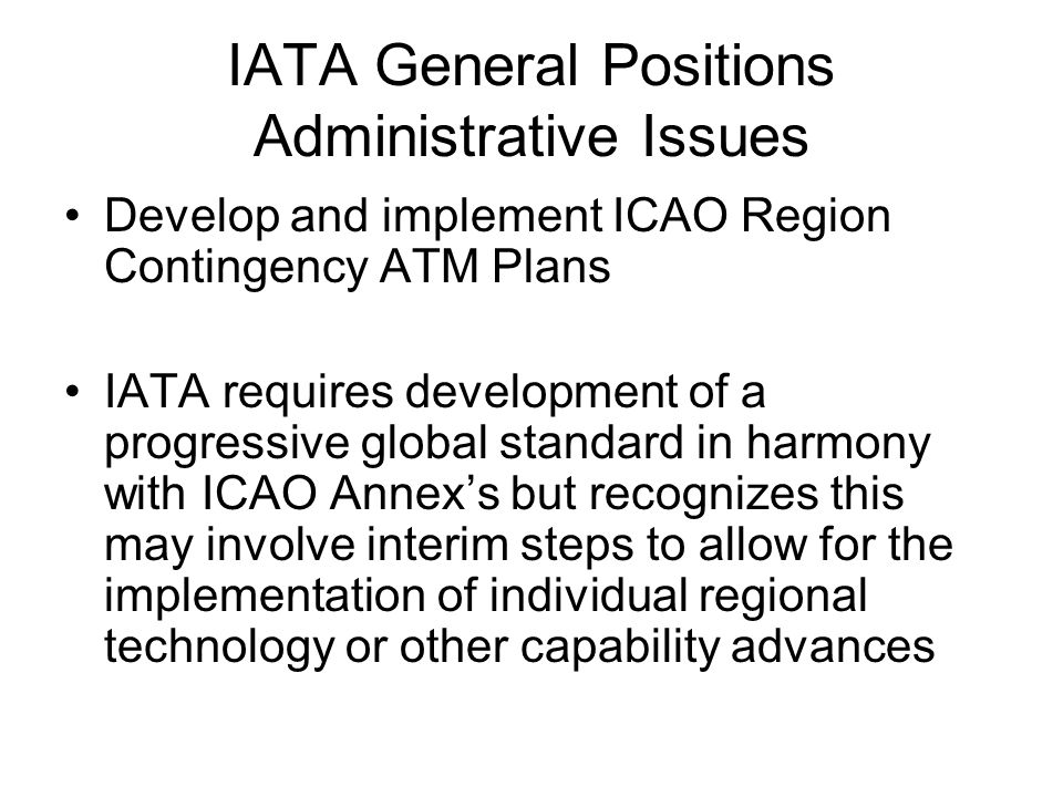 IATA General Positions Administrative Issues Develop and implement ICAO Region Contingency ATM Plans IATA requires development of a progressive global standard in harmony with ICAO Annexs but recognizes this may involve interim steps to allow for the implementation of individual regional technology or other capability advances