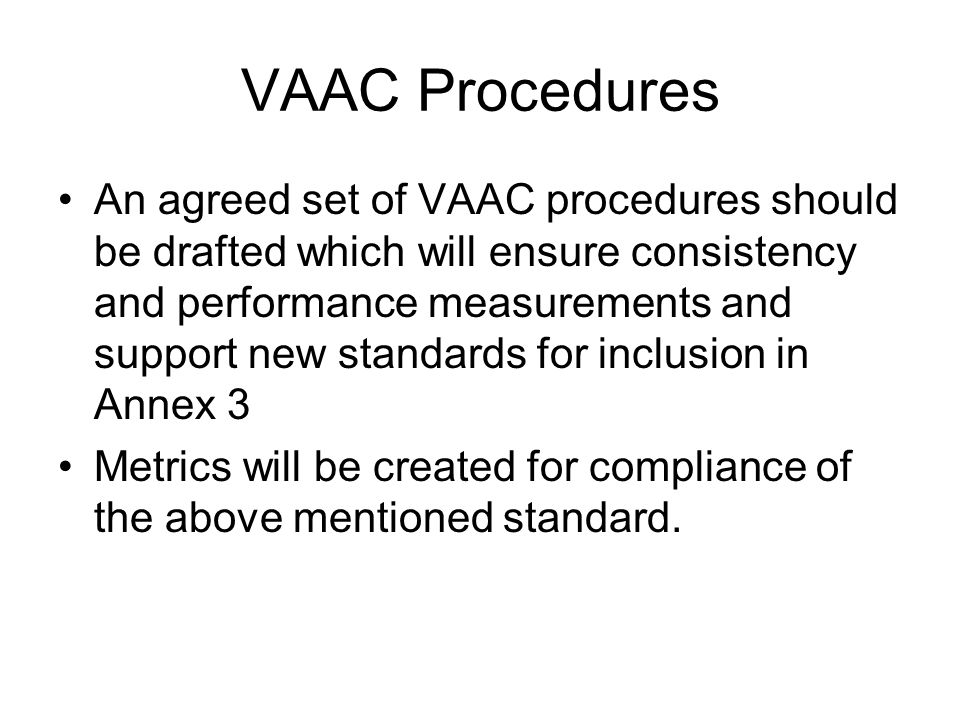 VAAC Procedures An agreed set of VAAC procedures should be drafted which will ensure consistency and performance measurements and support new standards for inclusion in Annex 3 Metrics will be created for compliance of the above mentioned standard.