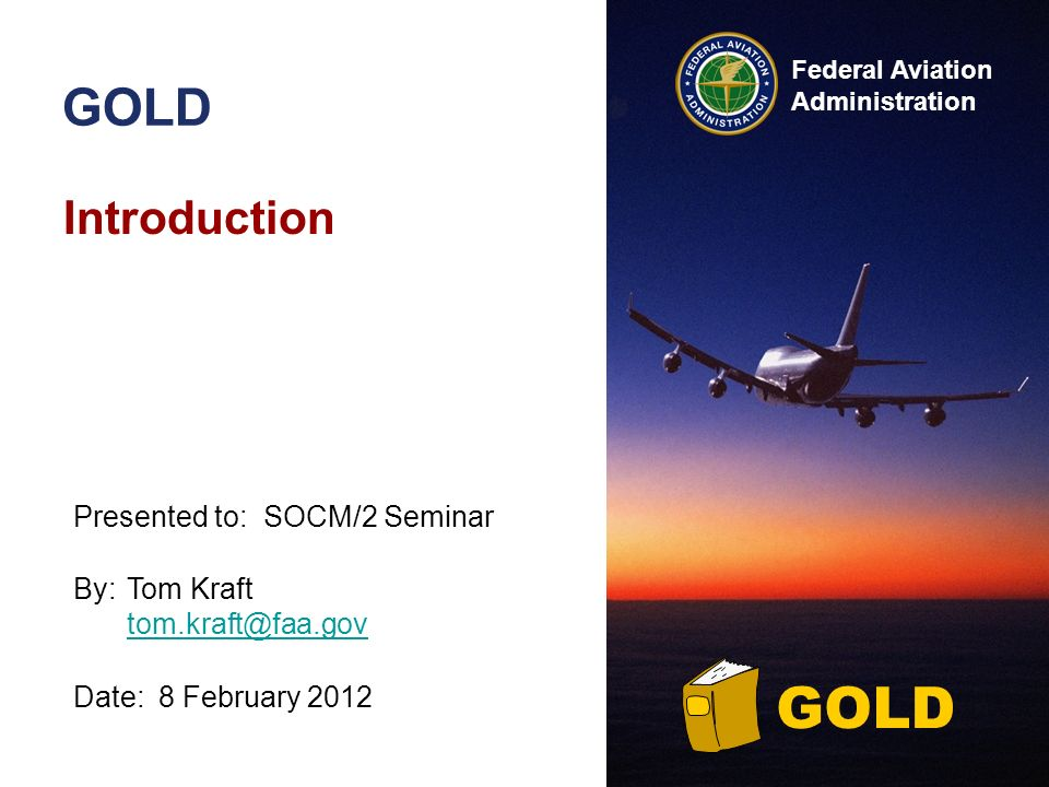 Federal Aviation Administration GOLD Introduction By:Tom Kraft  Date:8 February 2012 Presented to:SOCM/2 Seminar GOLD
