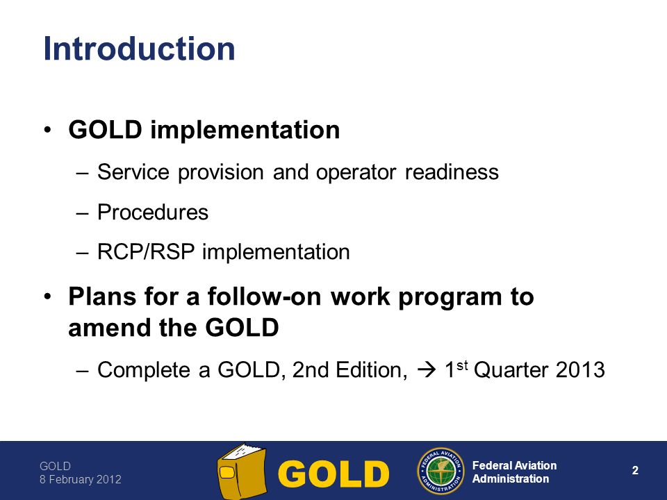 GOLD 8 February Federal Aviation Administration GOLD Introduction GOLD implementation –Service provision and operator readiness –Procedures –RCP/RSP implementation Plans for a follow-on work program to amend the GOLD –Complete a GOLD, 2nd Edition, 1 st Quarter 2013