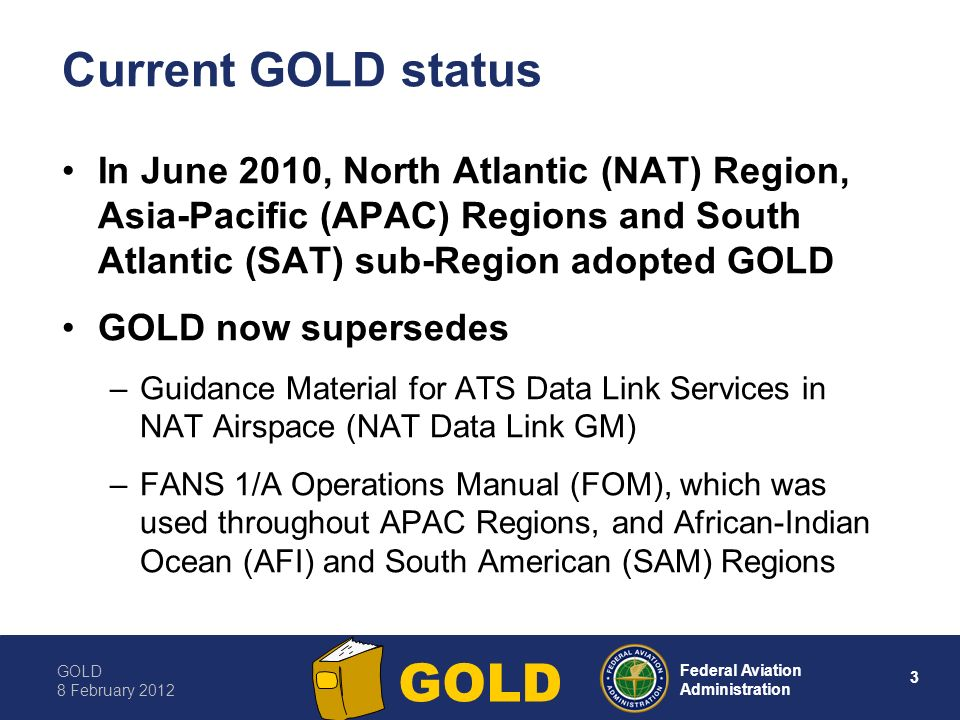 GOLD 8 February Federal Aviation Administration GOLD Current GOLD status In June 2010, North Atlantic (NAT) Region, Asia-Pacific (APAC) Regions and South Atlantic (SAT) sub-Region adopted GOLD GOLD now supersedes –Guidance Material for ATS Data Link Services in NAT Airspace (NAT Data Link GM) –FANS 1/A Operations Manual (FOM), which was used throughout APAC Regions, and African-Indian Ocean (AFI) and South American (SAM) Regions