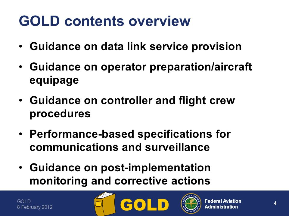 GOLD 8 February Federal Aviation Administration GOLD GOLD contents overview Guidance on data link service provision Guidance on operator preparation/aircraft equipage Guidance on controller and flight crew procedures Performance-based specifications for communications and surveillance Guidance on post-implementation monitoring and corrective actions