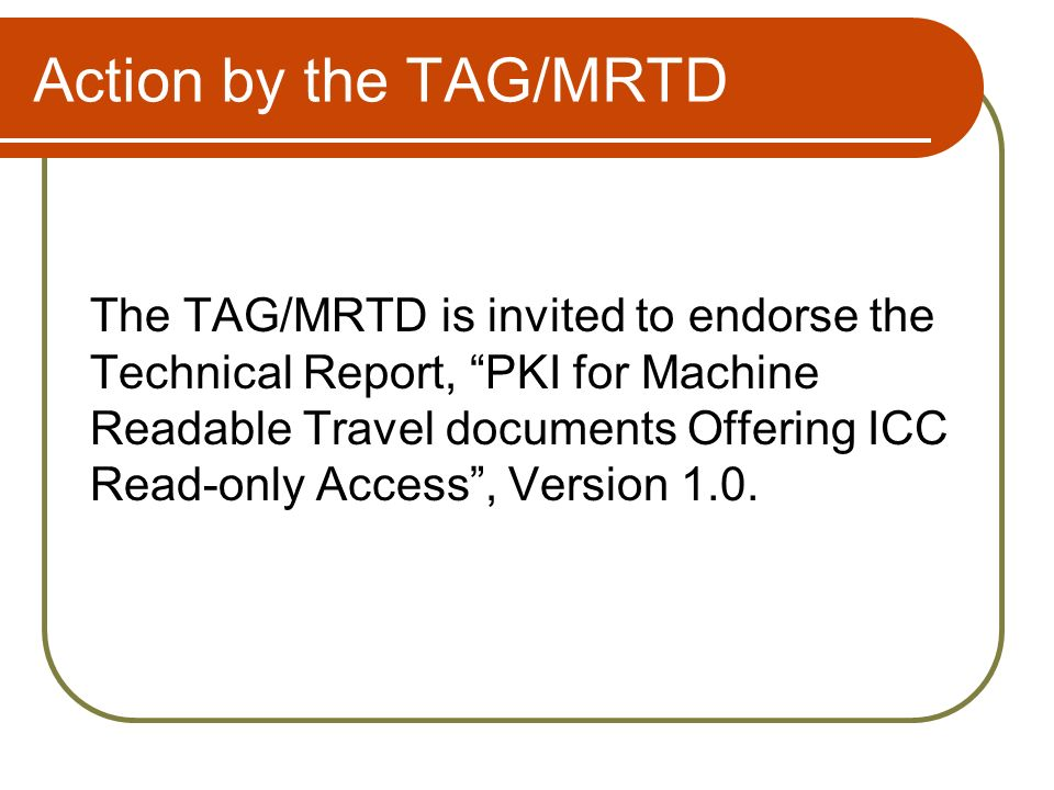 Action by the TAG/MRTD The TAG/MRTD is invited to endorse the Technical Report, PKI for Machine Readable Travel documents Offering ICC Read-only Acces