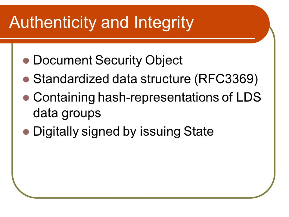 Authenticity and Integrity Document Security Object Standardized data structure (RFC3369) Containing hash-representations of LDS data groups Digitally