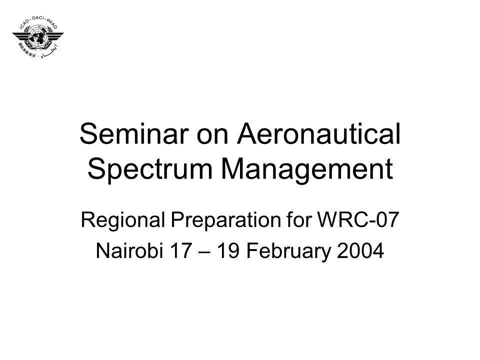 Seminar on Aeronautical Spectrum Management Regional Preparation for WRC-07 Nairobi 17 – 19 February 2004