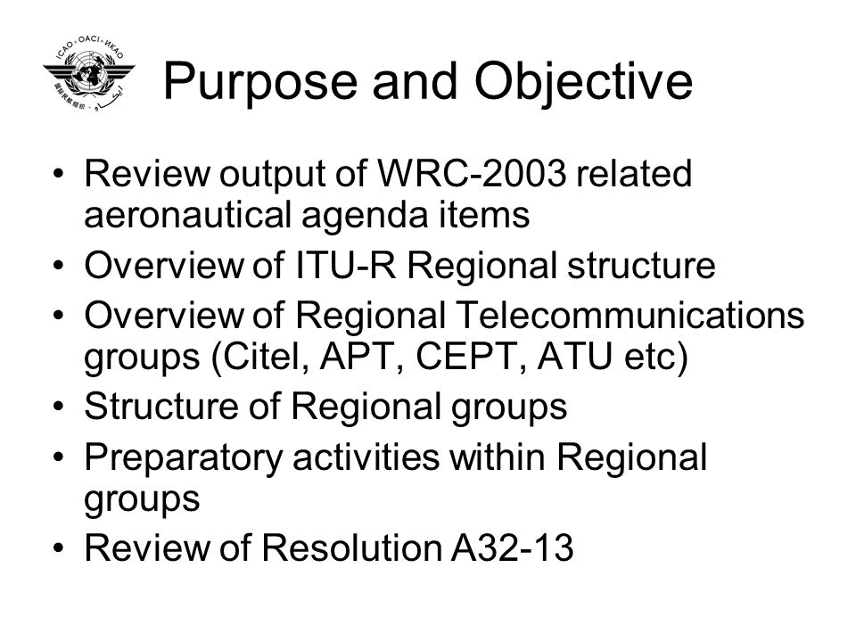 Purpose and Objective Review output of WRC-2003 related aeronautical agenda items Overview of ITU-R Regional structure Overview of Regional Telecommunications groups (Citel, APT, CEPT, ATU etc) Structure of Regional groups Preparatory activities within Regional groups Review of Resolution A32-13