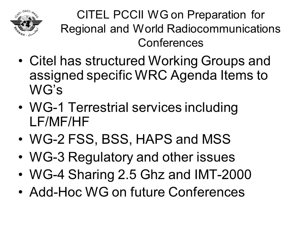 CITEL PCCII WG on Preparation for Regional and World Radiocommunications Conferences Citel has structured Working Groups and assigned specific WRC Agenda Items to WGs WG-1 Terrestrial services including LF/MF/HF WG-2 FSS, BSS, HAPS and MSS WG-3 Regulatory and other issues WG-4 Sharing 2.5 Ghz and IMT-2000 Add-Hoc WG on future Conferences