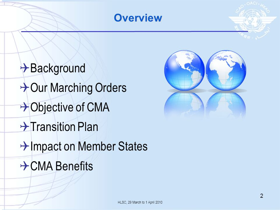 Overview Background Our Marching Orders Objective of CMA Transition Plan Impact on Member States CMA Benefits HLSC, 29 March to 1 April 2010 2