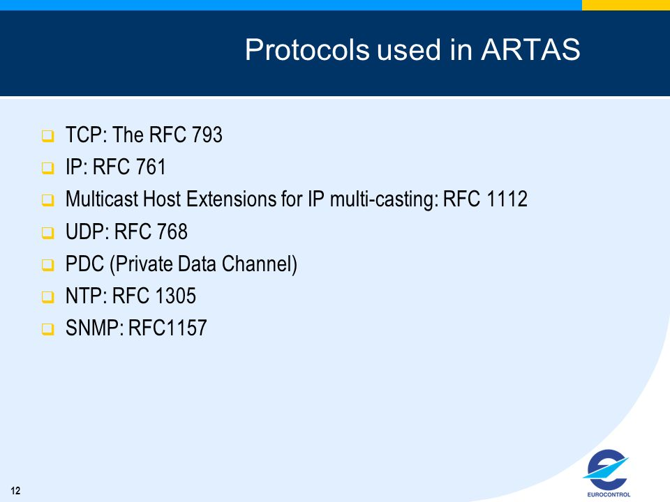 12 Protocols used in ARTAS TCP: The RFC 793 IP: RFC 761 Multicast Host Extensions for IP multi-casting: RFC 1112 UDP: RFC 768 PDC (Private Data Channel) NTP: RFC 1305 SNMP: RFC1157