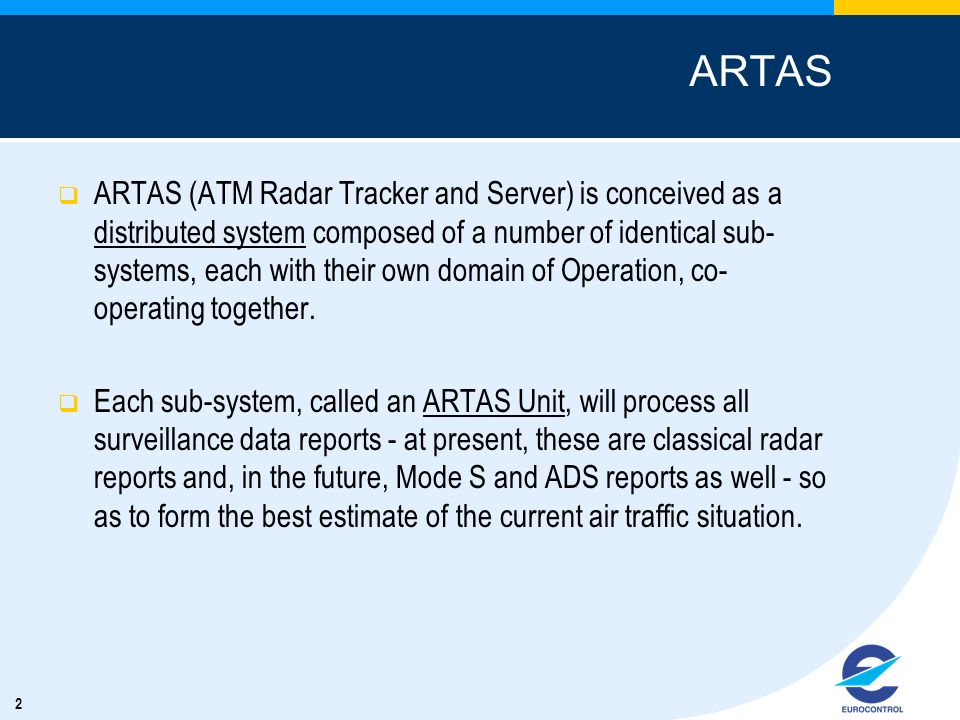 2 ARTAS ARTAS (ATM Radar Tracker and Server) is conceived as a distributed system composed of a number of identical sub- systems, each with their own domain of Operation, co- operating together.