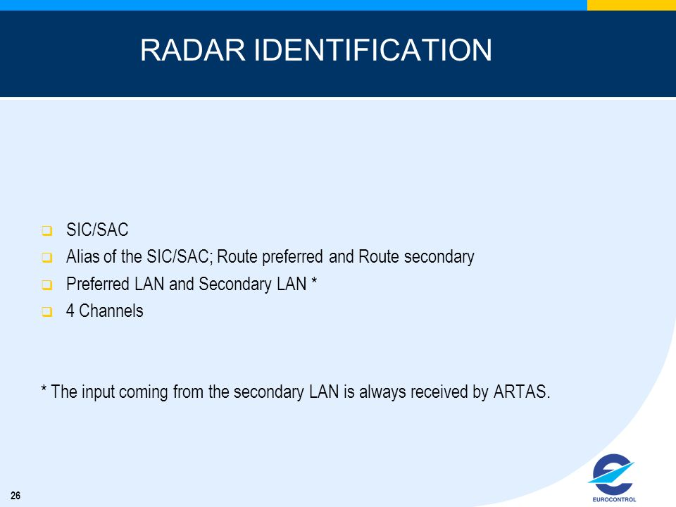 26 RADAR IDENTIFICATION SIC/SAC Alias of the SIC/SAC; Route preferred and Route secondary Preferred LAN and Secondary LAN * 4 Channels * The input coming from the secondary LAN is always received by ARTAS.