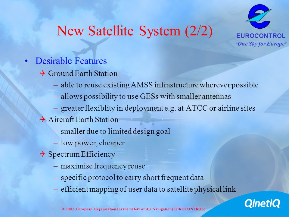 One Sky for Europe EUROCONTROL © 2002 European Organisation for the Safety of Air Navigation (EUROCONTROL) New Satellite System (2/2) Desirable Featur