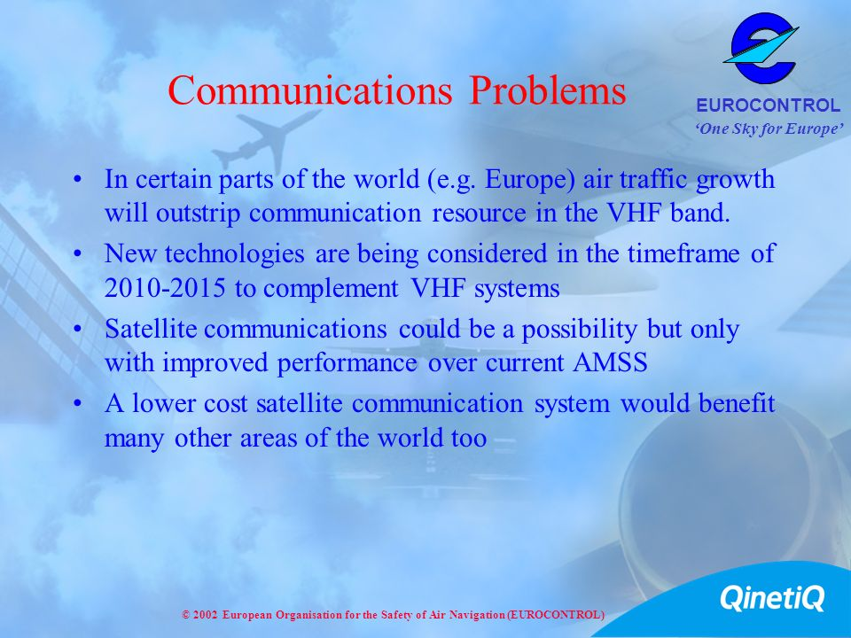 One Sky for Europe EUROCONTROL © 2002 European Organisation for the Safety of Air Navigation (EUROCONTROL) Communications Problems In certain parts of