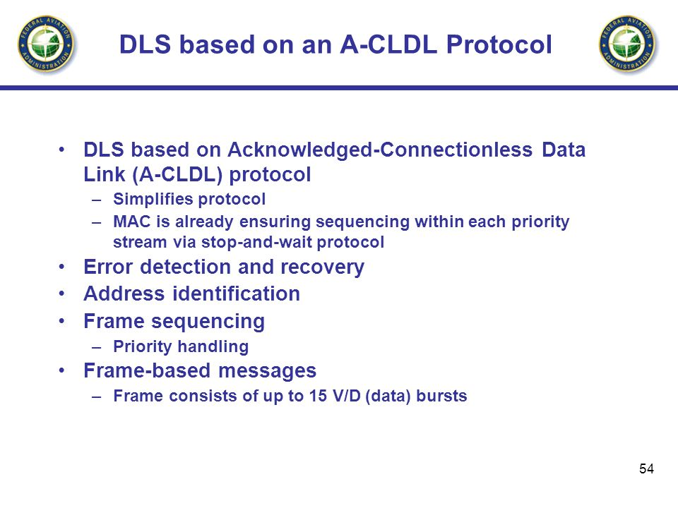 54 DLS based on an A-CLDL Protocol DLS based on Acknowledged-Connectionless Data Link (A-CLDL) protocol –Simplifies protocol –MAC is already ensuring
