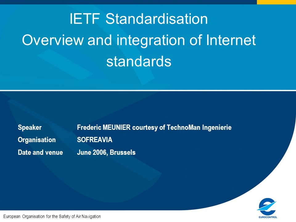 European Organisation for the Safety of Air Navigation IETF Standardisation Overview and integration of Internet standards SpeakerFrederic MEUNIER courtesy of TechnoMan Ingenierie OrganisationSOFREAVIA Date and venueJune 2006, Brussels