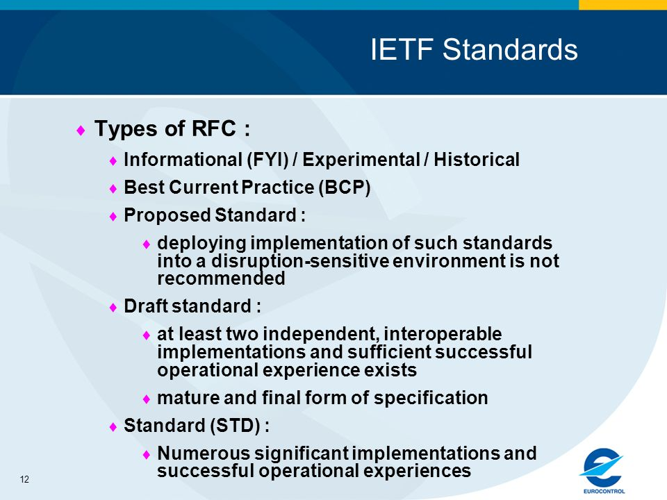 12 IETF Standards Types of RFC : Informational (FYI) / Experimental / Historical Best Current Practice (BCP) Proposed Standard : deploying implementation of such standards into a disruption-sensitive environment is not recommended Draft standard : at least two independent, interoperable implementations and sufficient successful operational experience exists mature and final form of specification Standard (STD) : Numerous significant implementations and successful operational experiences