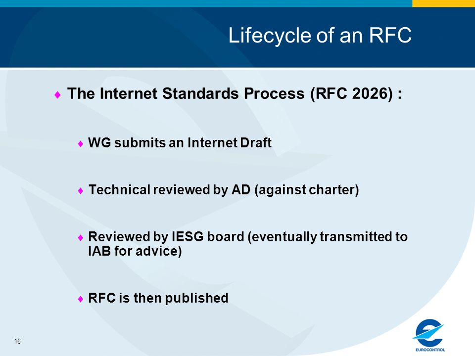 16 Lifecycle of an RFC The Internet Standards Process (RFC 2026) : WG submits an Internet Draft Technical reviewed by AD (against charter) Reviewed by IESG board (eventually transmitted to IAB for advice) RFC is then published