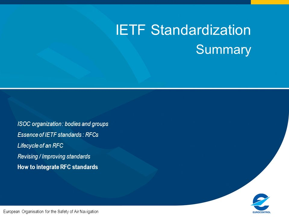 European Organisation for the Safety of Air Navigation IETF Standardization Summary ISOC organization : bodies and groups Essence of IETF standards : RFCs Lifecycle of an RFC Revising / Improving standards How to integrate RFC standards