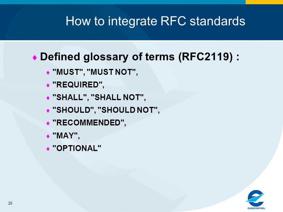 26 How to integrate RFC standards Defined glossary of terms (RFC2119) : MUST , MUST NOT , REQUIRED , SHALL , SHALL NOT , SHOULD , SHOULD NOT , RECOMMENDED , MAY , OPTIONAL