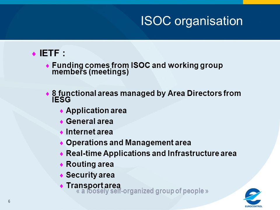 6 ISOC organisation IETF : Funding comes from ISOC and working group members (meetings) 8 functional areas managed by Area Directors from IESG Application area General area Internet area Operations and Management area Real-time Applications and Infrastructure area Routing area Security area Transport area « a loosely self-organized group of people »